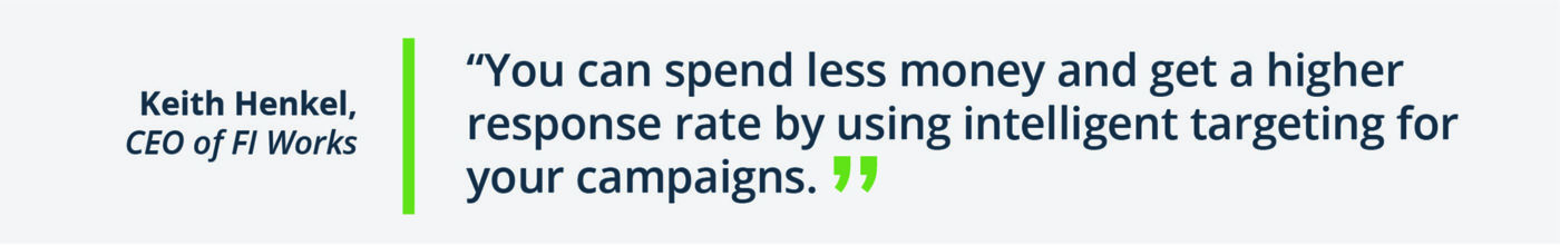 """you can spend less money and get a higher response rate by using intelligent targeting in your campaigns"""