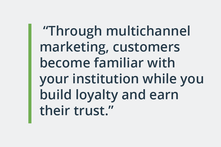 through multichannel marketing, customers become familiar with your institution while you build loyalty and earn their trust