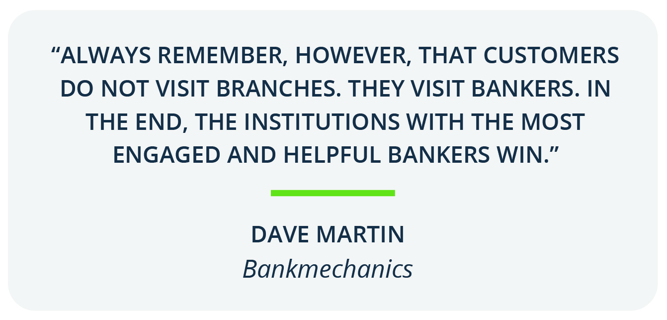 """Always remember, however, that customers do not visit branches. They visit bankers. In the end, the institutions with the most engaged and helpful bankers win.""- Dave Martin, bankmechanics"