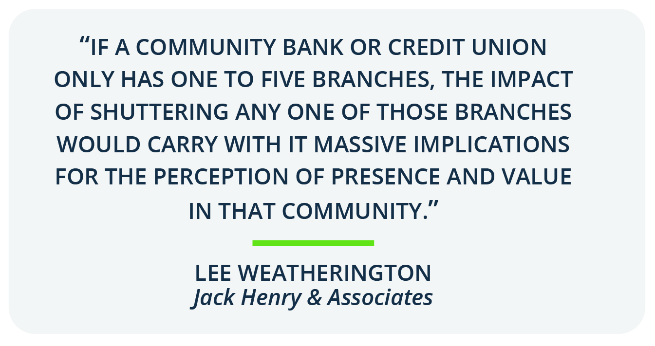 """If a community bank or credit union only has one to five branches, the impact of shuttering any one of those branches would carry with it massive implications for the perception of presence and value in that community,"" said Lee Wetherington, director of strategic insight for Jack Henry & Associates."